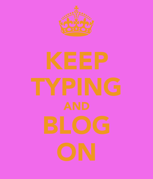 KEEP TYPING AND BLOG ON