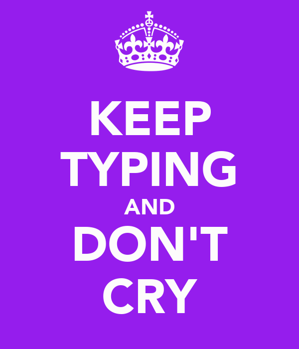 KEEP TYPING AND DON'T CRY