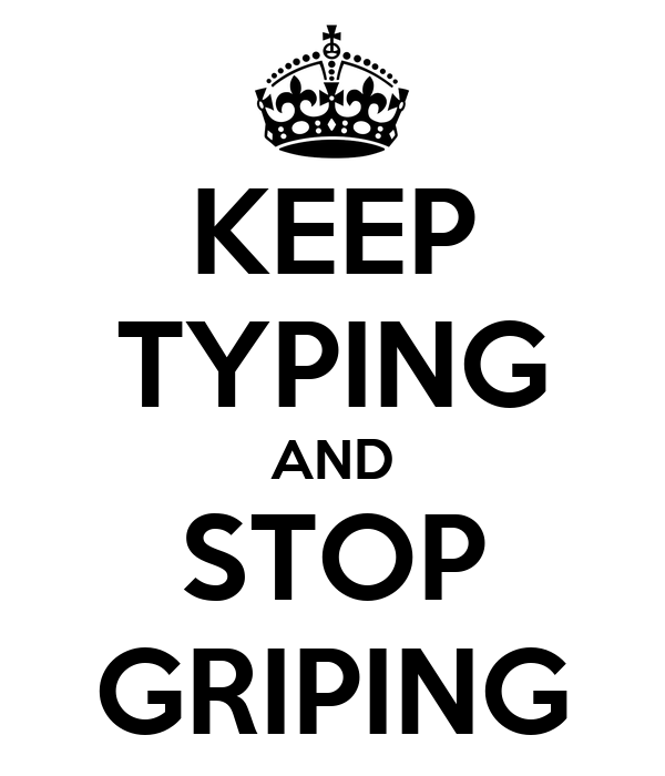 KEEP TYPING AND STOP GRIPING