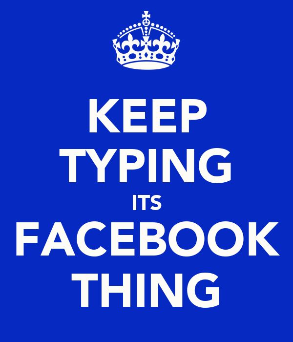 KEEP TYPING ITS FACEBOOK THING