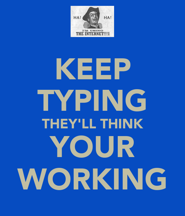 KEEP TYPING THEY'LL THINK YOUR WORKING