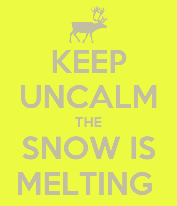KEEP UNCALM THE SNOW IS MELTING