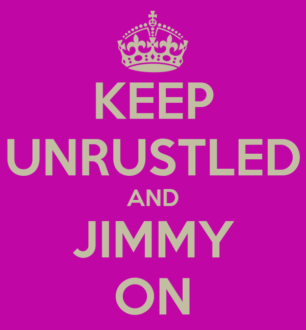 KEEP UNRUSTLED AND JIMMY ON