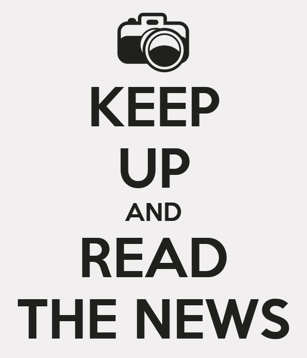 KEEP UP AND READ THE NEWS