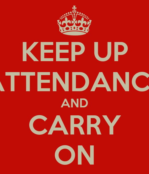 KEEP UP ATTENDANCE AND CARRY ON