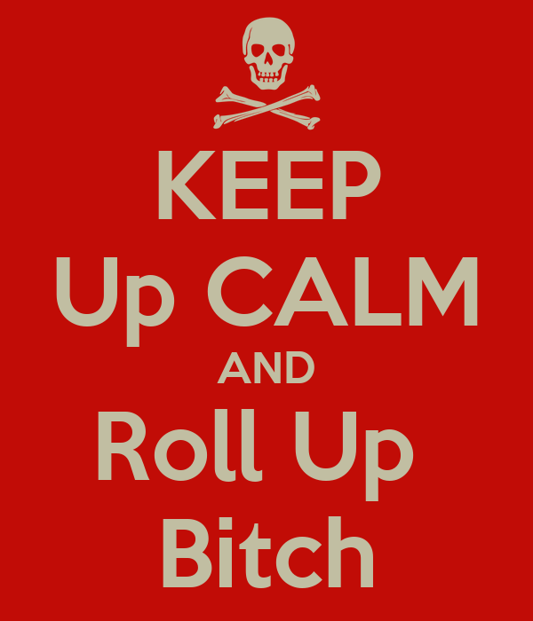 KEEP Up CALM AND Roll Up  Bitch