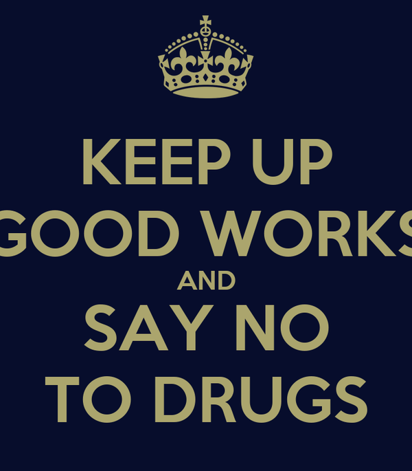 KEEP UP GOOD WORKS AND SAY NO TO DRUGS