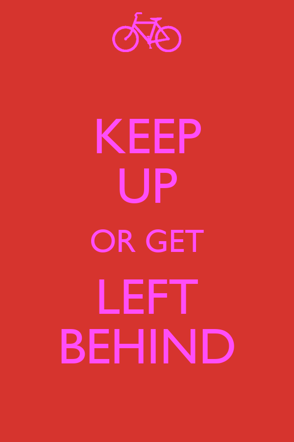 KEEP UP OR GET LEFT BEHIND