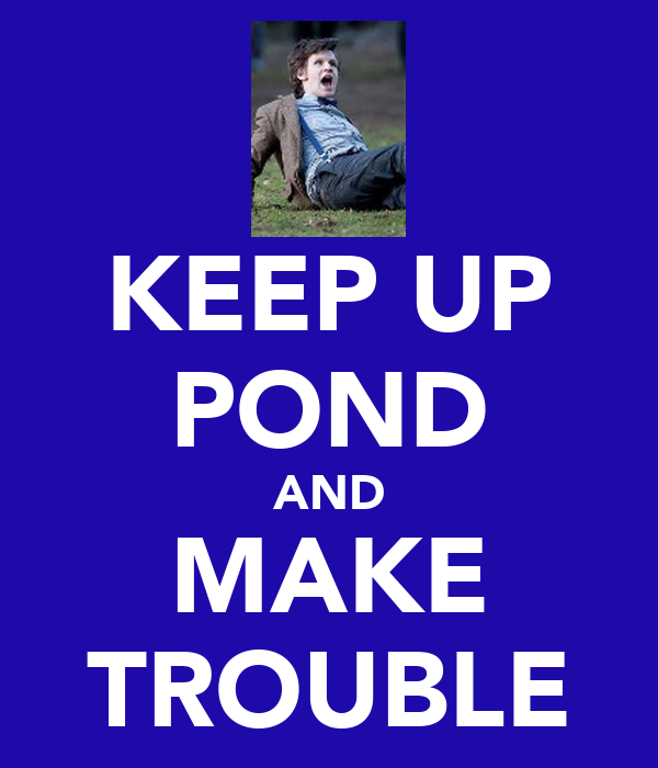 KEEP UP POND AND MAKE TROUBLE