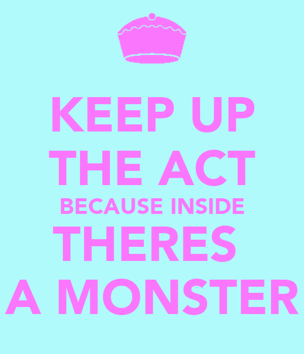 KEEP UP THE ACT BECAUSE INSIDE THERES  A MONSTER