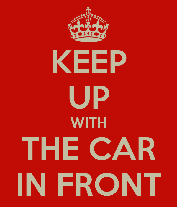 KEEP UP WITH THE CAR IN FRONT