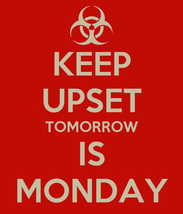 KEEP UPSET TOMORROW IS MONDAY