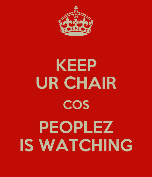 KEEP UR CHAIR COS PEOPLEZ IS WATCHING