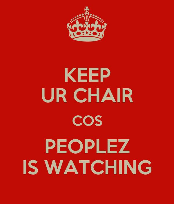 KEEP UR CHAIR COS PEOPLEZ IS WATCHING