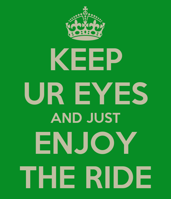 KEEP UR EYES AND JUST ENJOY THE RIDE