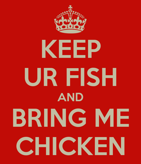 KEEP UR FISH AND BRING ME CHICKEN