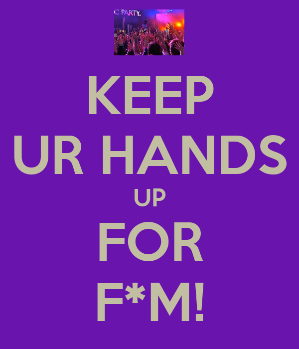 KEEP UR HANDS UP FOR F*M!