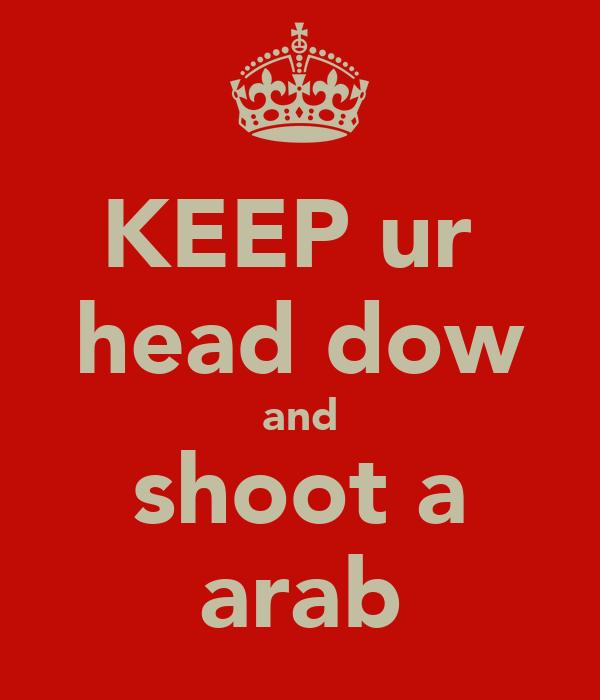 KEEP ur  head dow and shoot a arab