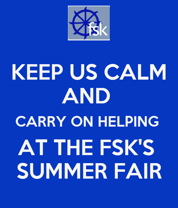 KEEP US CALM AND  CARRY ON HELPING  AT THE FSK'S  SUMMER FAIR
