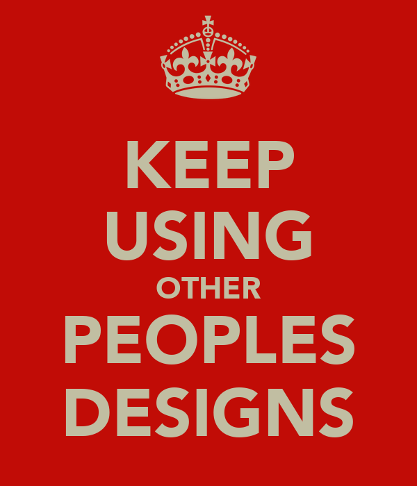 KEEP USING OTHER PEOPLES DESIGNS