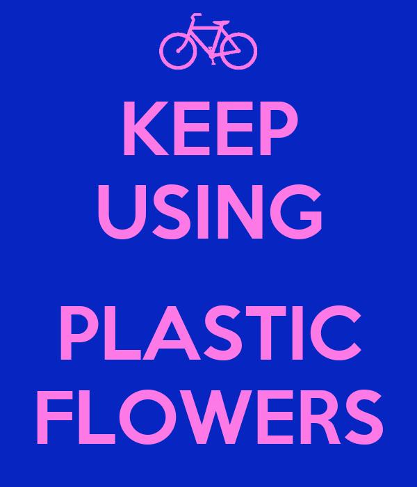 KEEP USING  PLASTIC FLOWERS