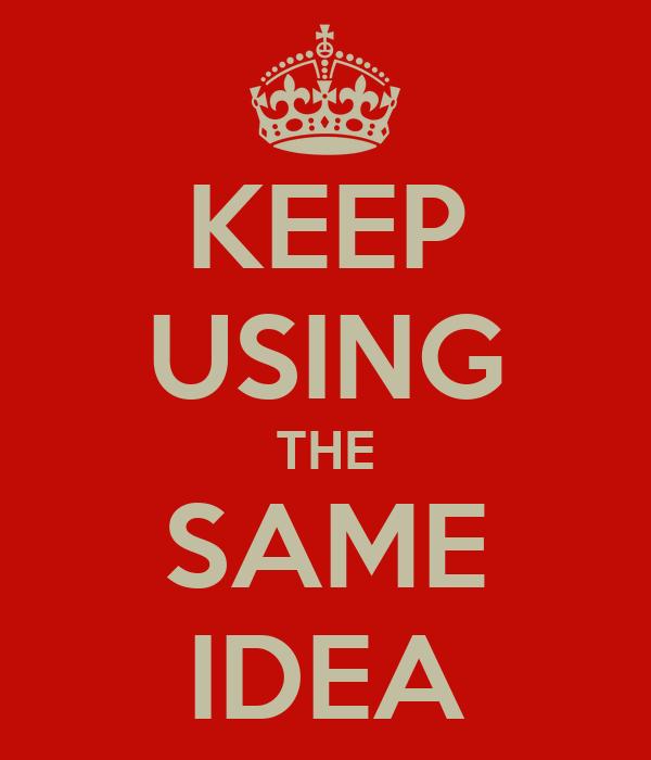 KEEP USING THE SAME IDEA