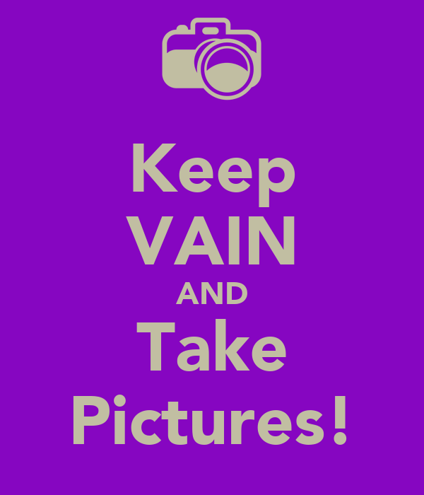 Keep VAIN AND Take Pictures!
