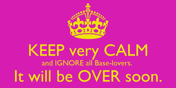 KEEP very CALM and IGNORE all Base-lovers.  It will be OVER soon.