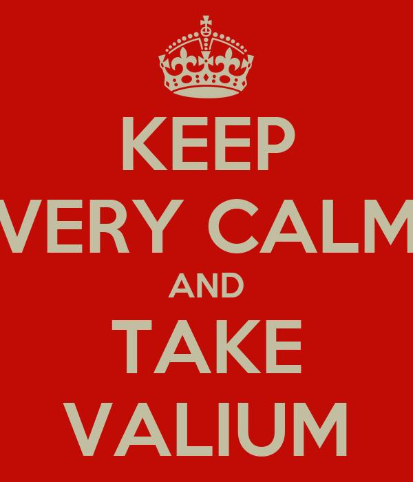KEEP VERY CALM AND TAKE VALIUM