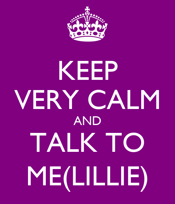 KEEP VERY CALM AND TALK TO ME(LILLIE)