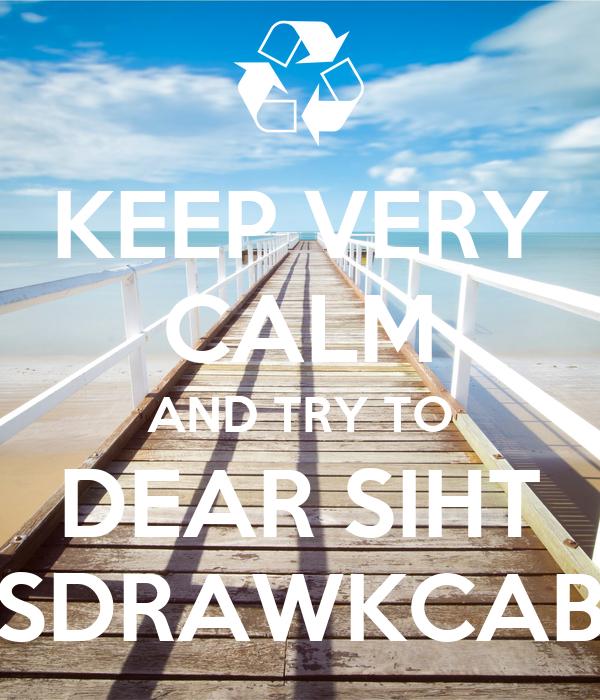 KEEP VERY CALM AND TRY TO DEAR SIHT SDRAWKCAB