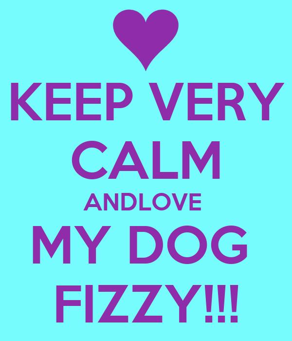 KEEP VERY CALM ANDLOVE  MY DOG  FIZZY!!!