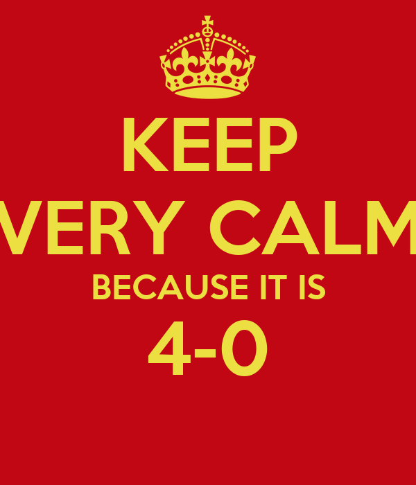 KEEP VERY CALM BECAUSE IT IS 4-0