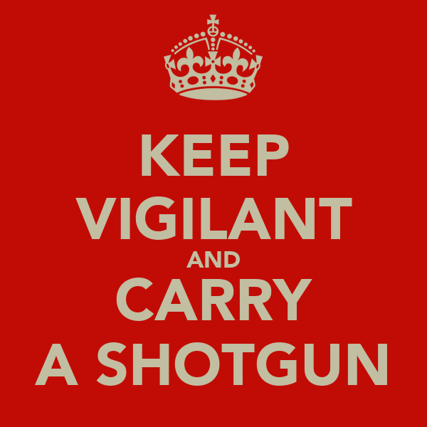 KEEP VIGILANT AND CARRY A SHOTGUN