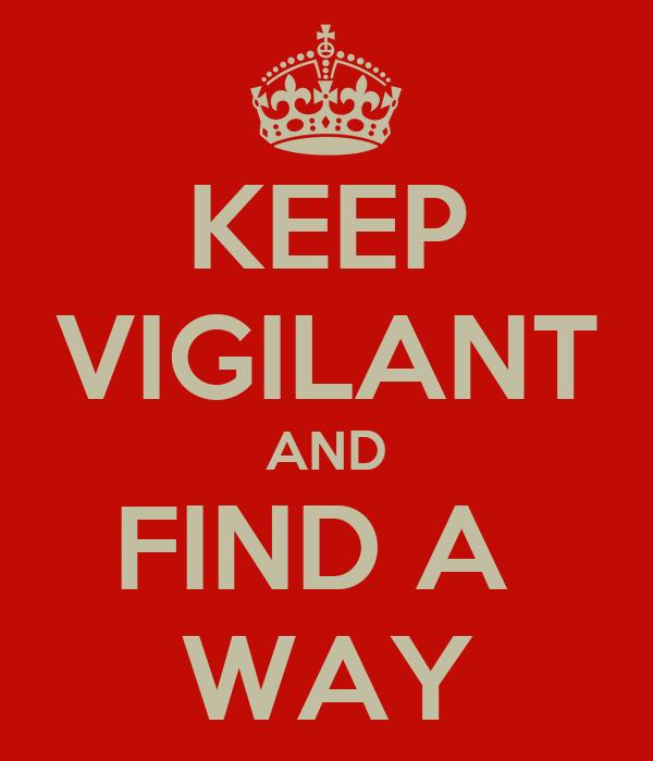 KEEP VIGILANT AND FIND A  WAY