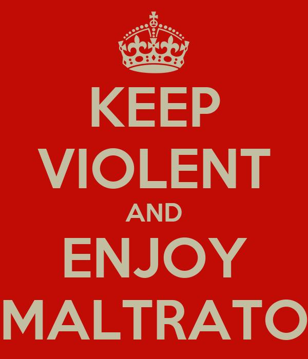 KEEP VIOLENT AND ENJOY MALTRATO