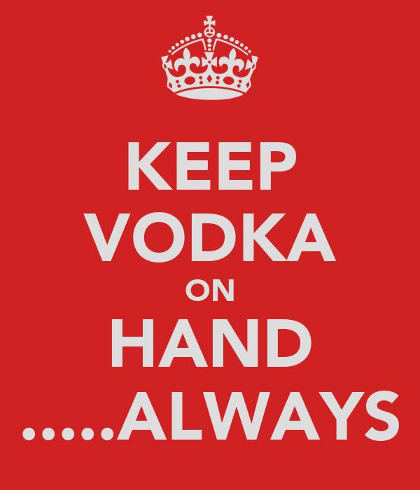 KEEP VODKA ON HAND .....ALWAYS