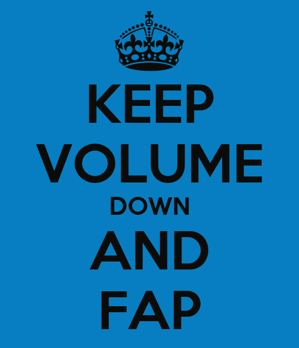 KEEP VOLUME DOWN AND FAP