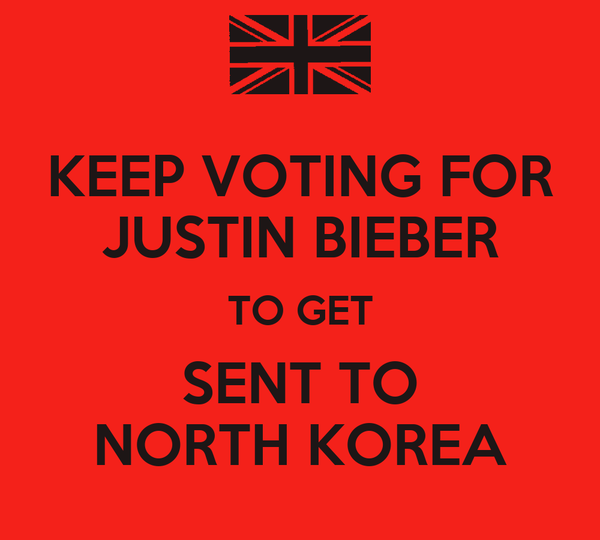 KEEP VOTING FOR JUSTIN BIEBER TO GET SENT TO NORTH KOREA