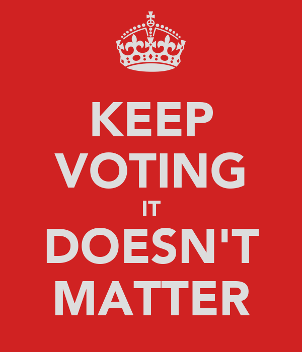 KEEP VOTING IT DOESN'T MATTER