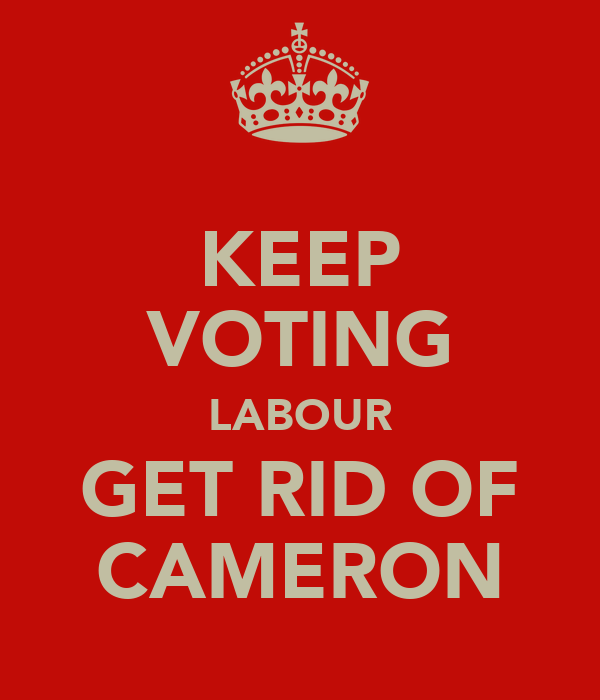 KEEP VOTING LABOUR GET RID OF CAMERON