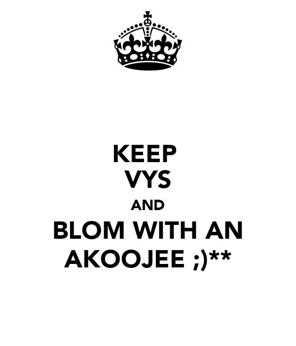 KEEP  VYS AND BLOM WITH AN AKOOJEE ;)**