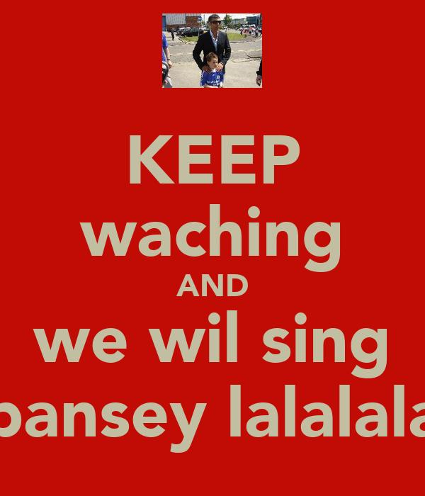 KEEP waching AND we wil sing bansey lalalala