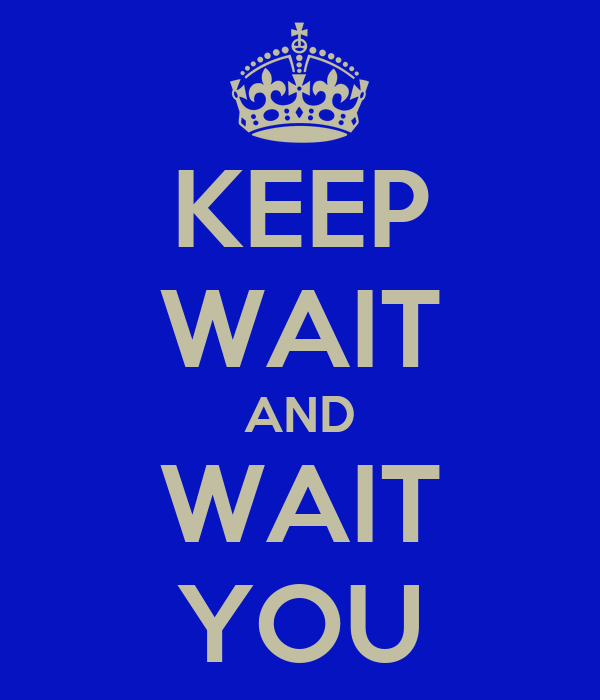 KEEP WAIT AND WAIT YOU