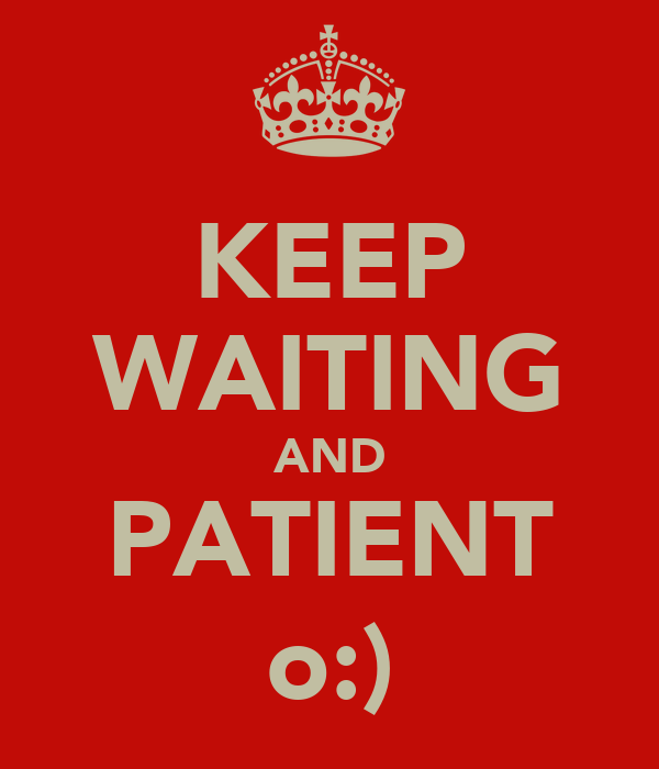 KEEP WAITING AND PATIENT o:)