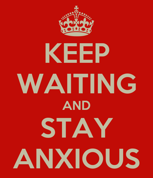 KEEP WAITING AND STAY ANXIOUS