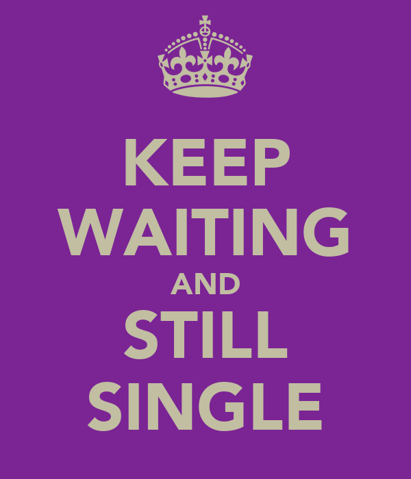 KEEP WAITING AND STILL SINGLE