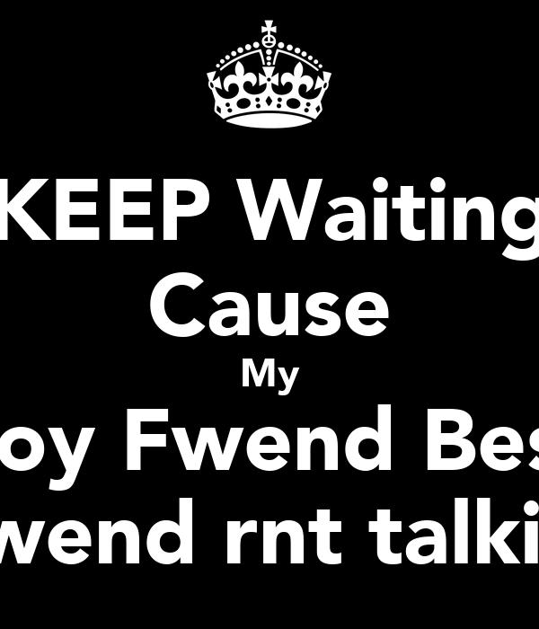 KEEP Waiting Cause My Boy Fwend Best Fwend rnt talkin