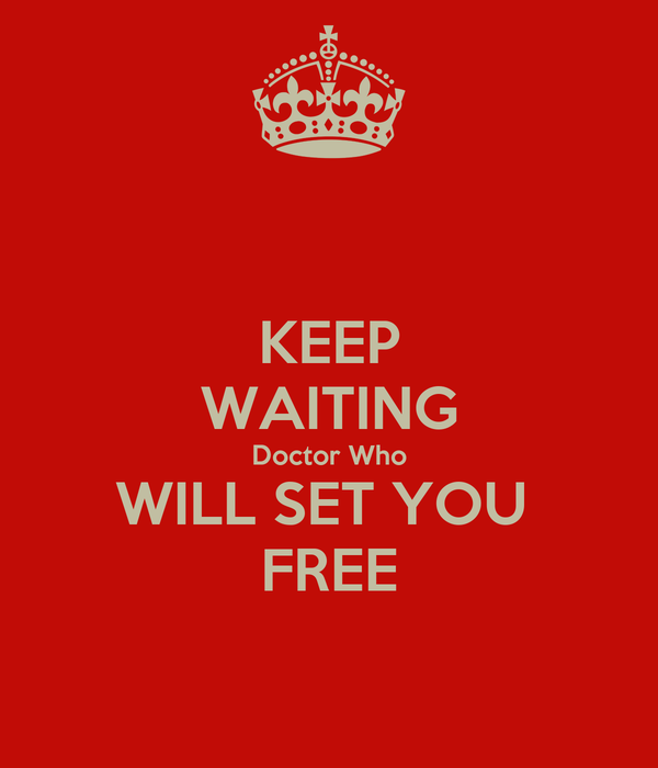 KEEP WAITING Doctor Who WILL SET YOU  FREE