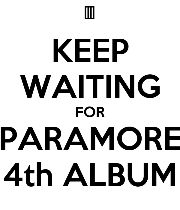 KEEP WAITING FOR PARAMORE 4th ALBUM